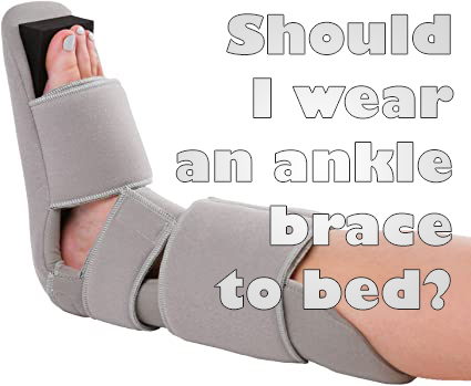 should I wear an ankle brace to bed?